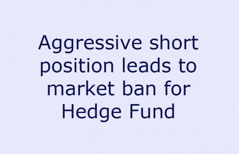 Aggressive short position leads to market ban for Hedge Fund
