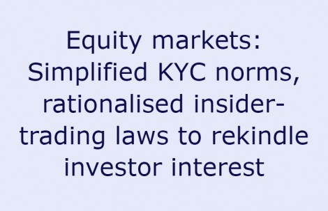 Equity markets: Simplified KYC norms, rationalised insider-trading laws to rekindle investor interest