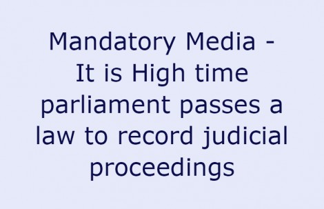 Mandatory Media – It is High time parliament passes a law to record judicial proceedings