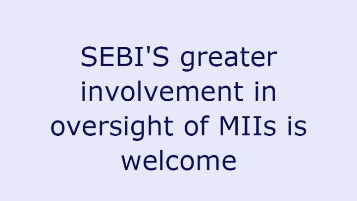 SEBI'S greater involvement in oversight of MIIs is welcome