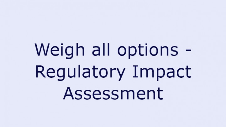 Weigh all options – Regulatory Impact Assessment