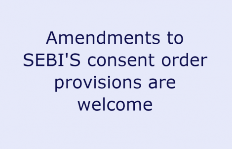 Amendments to SEBI'S consent order provisions are welcome