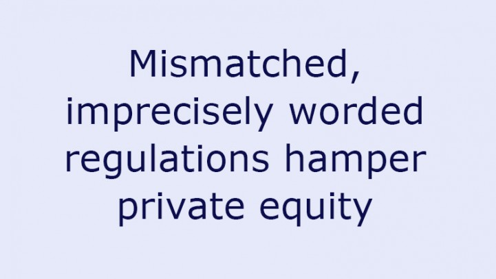 Mismatched, imprecisely worded regulations hamper private equity