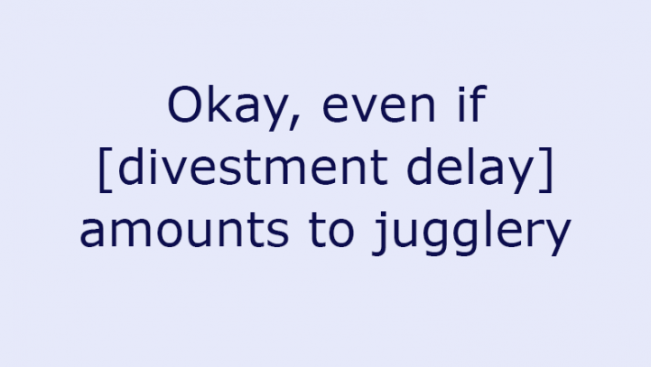 Okay, even if [divestment delay] amounts to jugglery