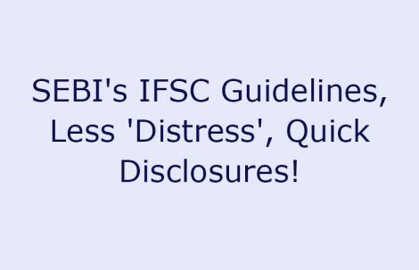 SEBI's IFSC Guidelines, Less 'Distress', Quick Disclosures!