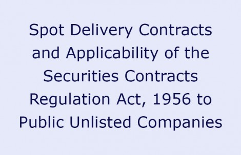 Spot Delivery Contracts and Applicability of the Securities Contracts Regulation Act, 1956 to Public Unlisted Companies