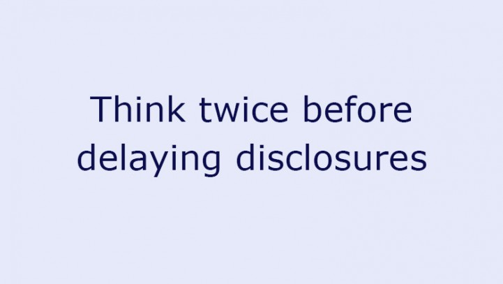 Think twice before delaying disclosures