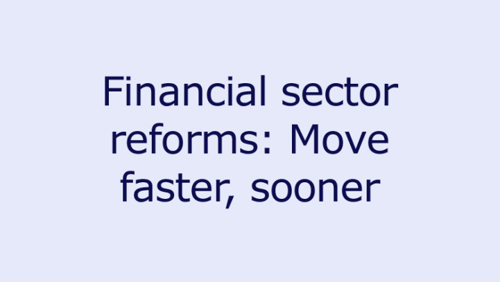 Financial sector reforms: Move faster, sooner